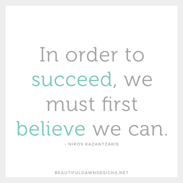 In order to succeed, we must first believe we can. - Nikos Kazantzakis