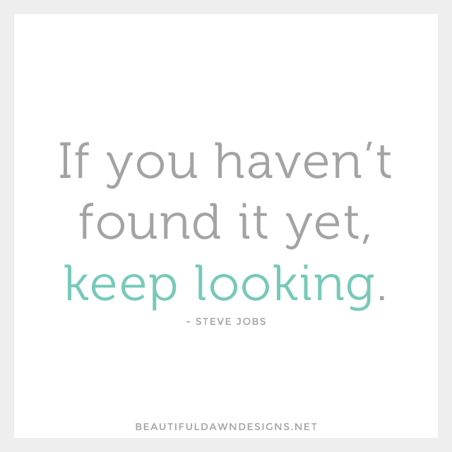If you haven't found it yet, keep looking. - Steve Jobs