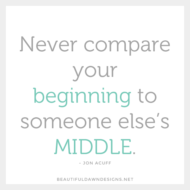 Never compare your beginning to someone else's middle. - Jon Acuff