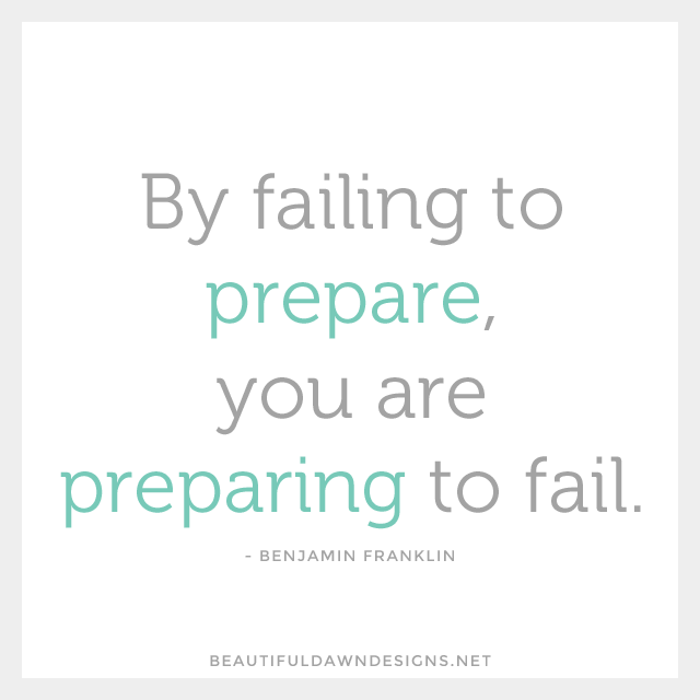 By failing to prepare, you are preparing to fail. - Benjamin Franklin