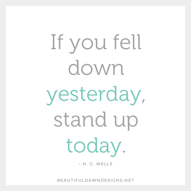 If you feel down yesterday, stand up today. - H.G. Wells