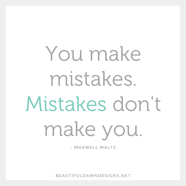 You make mistakes. Mistakes don't make you. - Maxwell Maltz