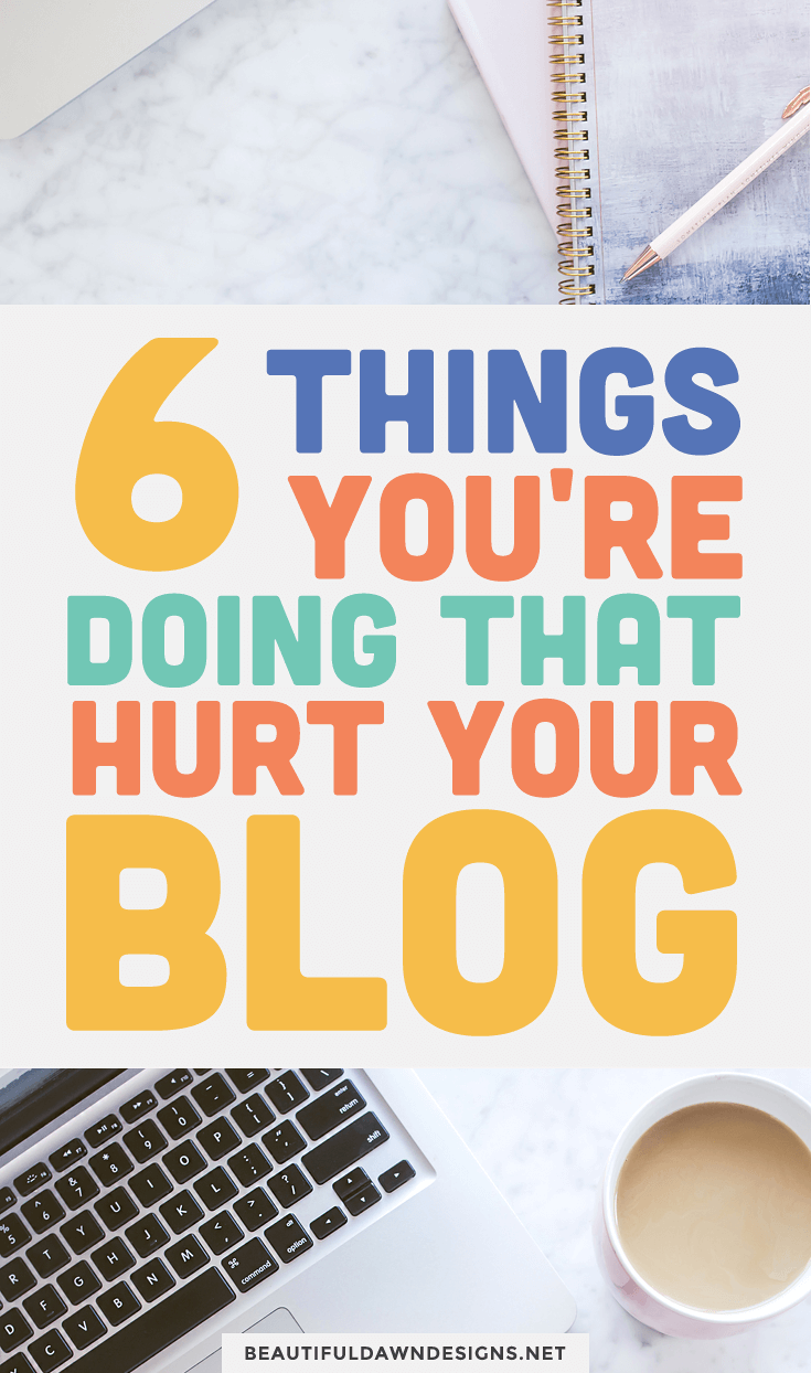 6 things you're doing that hurt your blog. Blogging mistakes.