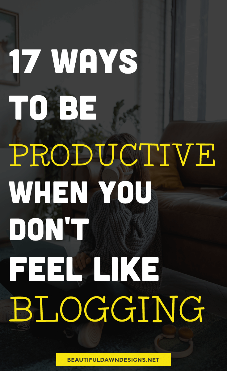 17 Ways to Be Productive When You Don't Feel Like Blogging